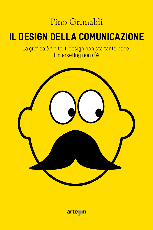 Il design della comunicazione. La grafica è finita. Il design non sta tanto bene. Il marketing non c'è. Book Cover